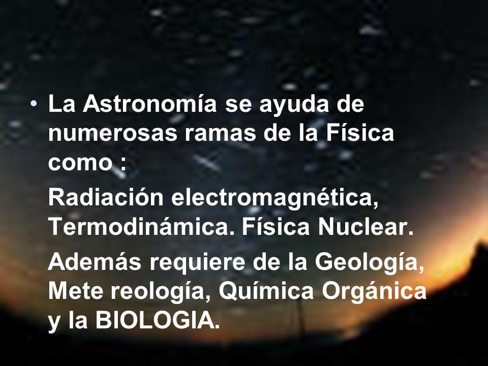 La Astronomía se ayuda de numerosas ramas de la Física como : Radiación electromagnética, Termodinámica. Física Nuclear. Además requiere de la Geologí