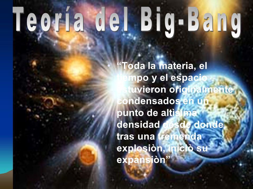 Toda la materia, el tiempo y el espacio estuvieron originalmente condensados en un punto de altìsima densidad desde donde, tras una tremenda explosiòn