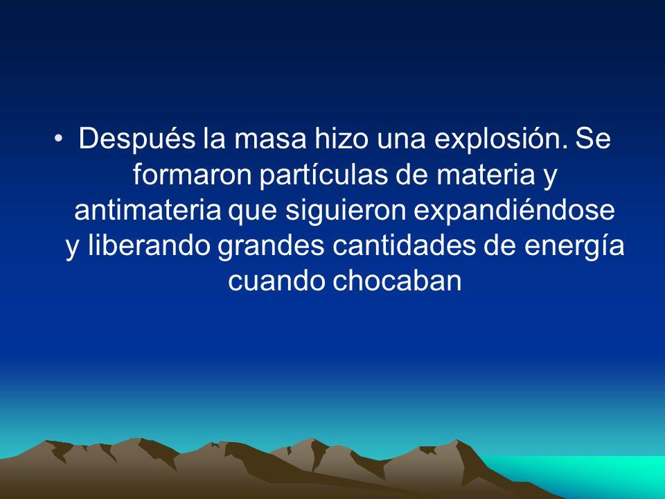 Después la masa hizo una explosión. Se formaron partículas de materia y antimateria que siguieron expandiéndose y liberando grandes cantidades de ener