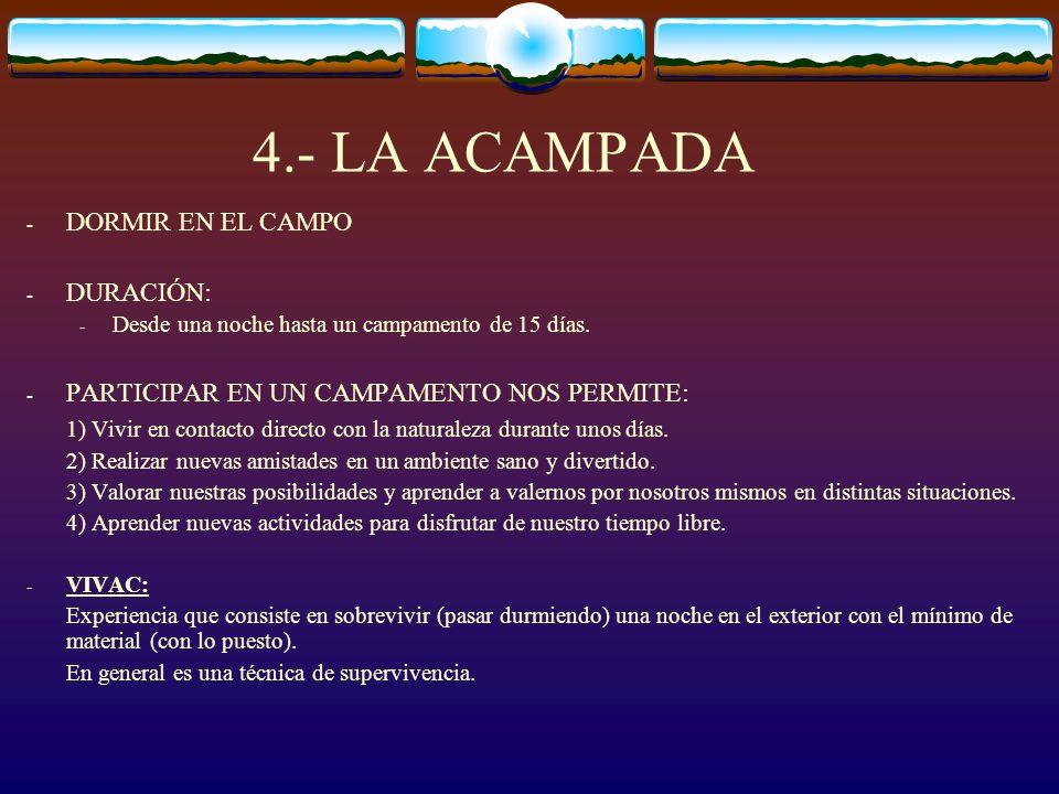 4.- LA ACAMPADA - DORMIR EN EL CAMPO - DURACIÓN: - Desde una noche hasta un campamento de 15 días. - PARTICIPAR EN UN CAMPAMENTO NOS PERMITE: 1) Vivir