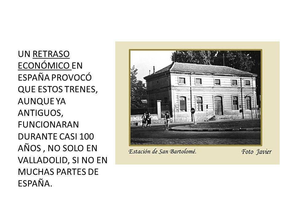 UN RETRASO ECONÓMICO EN ESPAÑA PROVOCÓ QUE ESTOS TRENES, AUNQUE YA ANTIGUOS, FUNCIONARAN DURANTE CASI 100 AÑOS, NO SOLO EN VALLADOLID, SI NO EN MUCHAS