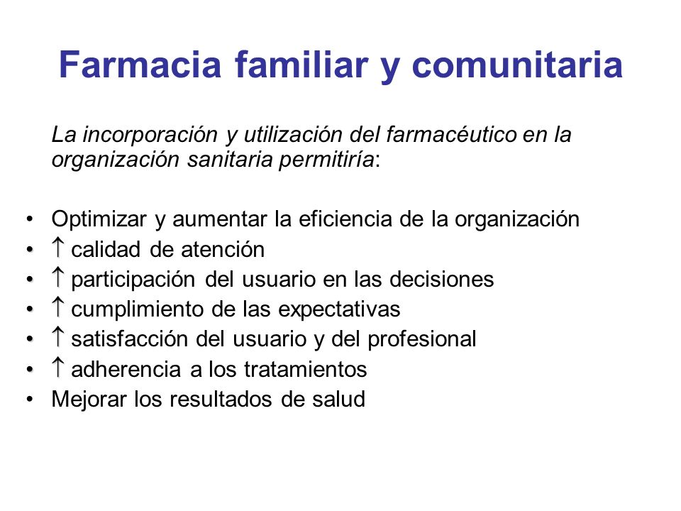 Farmacia familiar y comunitaria La incorporación y utilización del farmacéutico en la organización sanitaria permitiría: Optimizar y aumentar la efici