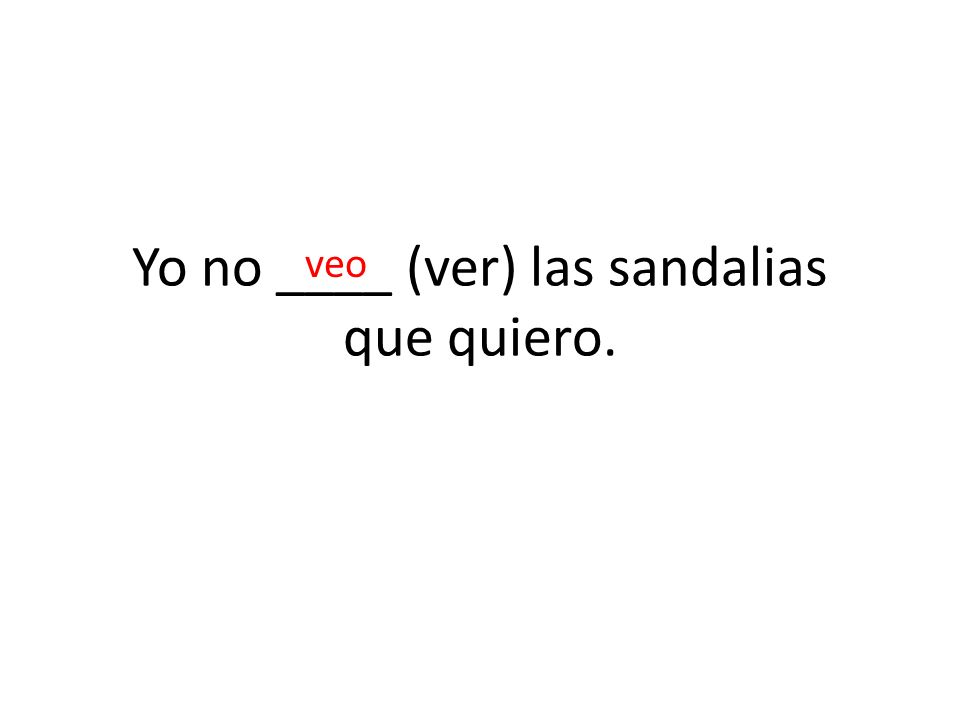 Yo no ____ (ver) las sandalias que quiero. veo