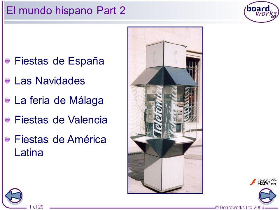 © Boardworks Ltd 2006 1 of 29 El mundo hispano Part 2 Fiestas de España Las Navidades La feria de Málaga Fiestas de Valencia Fiestas de América Latina