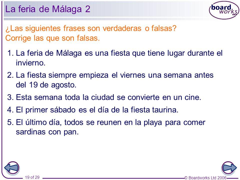 © Boardworks Ltd 2006 19 of 29 1. La feria de Málaga es una fiesta que tiene lugar durante el invierno. 2. La fiesta siempre empieza el viernes una se