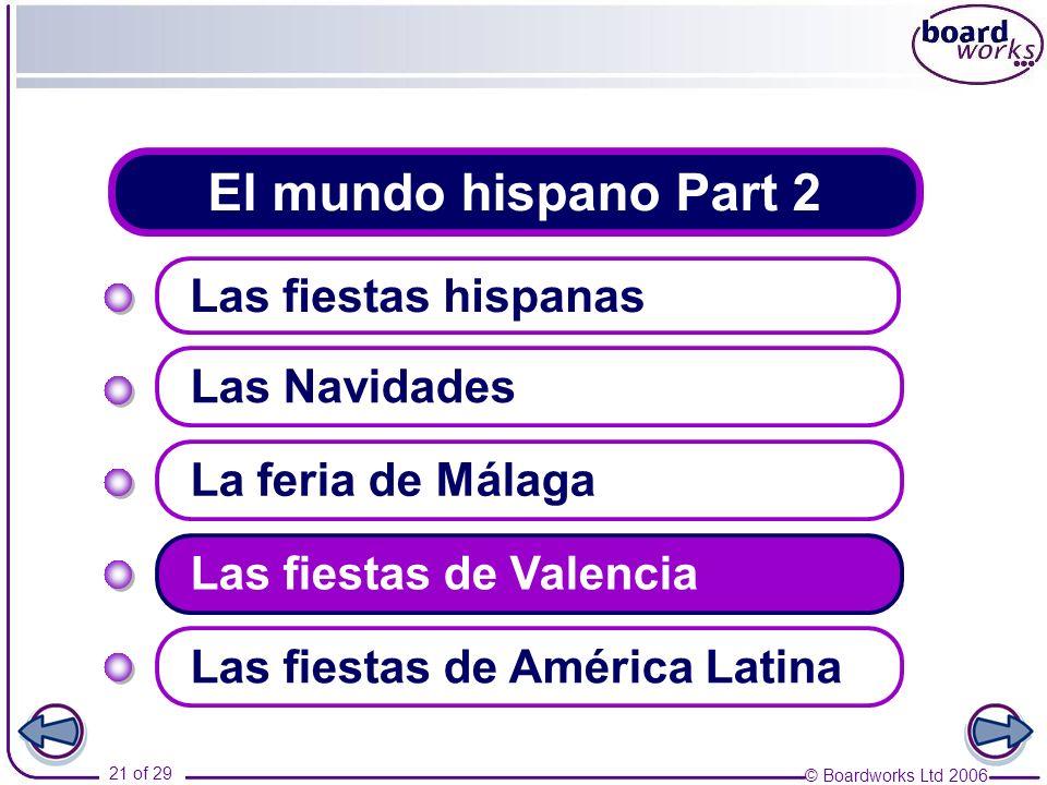 © Boardworks Ltd 2006 21 of 29 El mundo hispano Part 2 Las fiestas hispanas Las Navidades Las fiestas de Valencia La feria de Málaga Las fiestas de Am