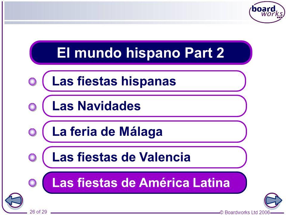 © Boardworks Ltd 2006 26 of 29 El mundo hispano Part 2 Las fiestas hispanas Las Navidades Las fiestas de Valencia La feria de Málaga Las fiestas de Am