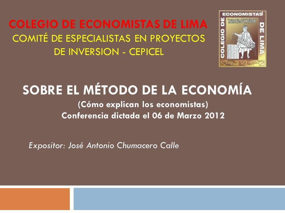 SOBRE EL MÉTODO DE LA ECONOMÍA (Cómo explican los economistas) Conferencia dictada el 06 de Marzo 2012 Expositor: José Antonio Chumacero Calle COLEGIO