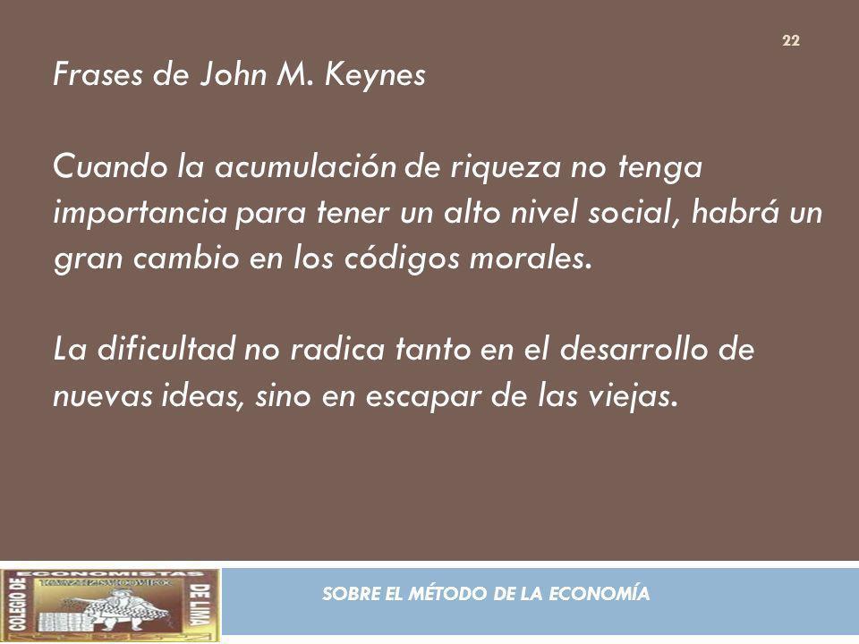 SOBRE EL MÉTODO DE LA ECONOMÍA Frases de John M. Keynes Cuando la acumulación de riqueza no tenga importancia para tener un alto nivel social, habrá u