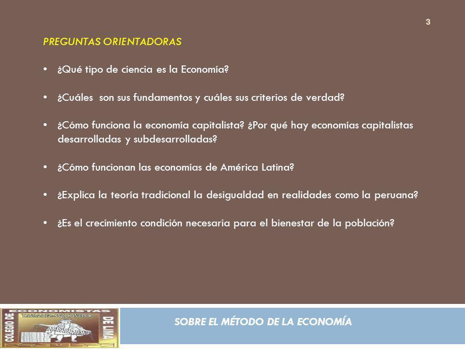 SOBRE EL MÉTODO DE LA ECONOMÍA PREGUNTAS ORIENTADORAS ¿Qué tipo de ciencia es la Economía? ¿Cuáles son sus fundamentos y cuáles sus criterios de verda