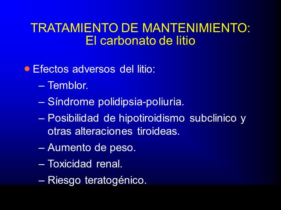 TRATAMIENTO DE MANTENIMIENTO: El carbonato de litio Efectos adversos del litio: –Temblor. –Síndrome polidipsia-poliuria. –Posibilidad de hipotiroidism