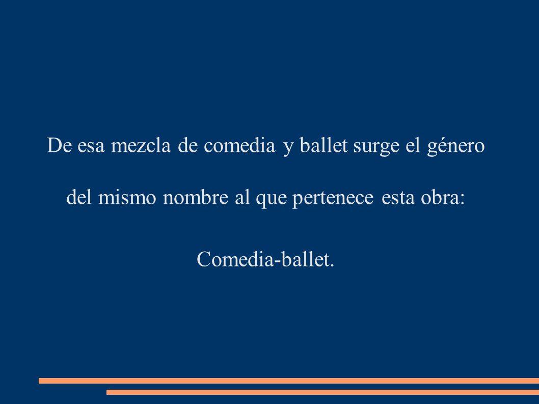 De esa mezcla de comedia y ballet surge el género del mismo nombre al que pertenece esta obra: Comedia-ballet.