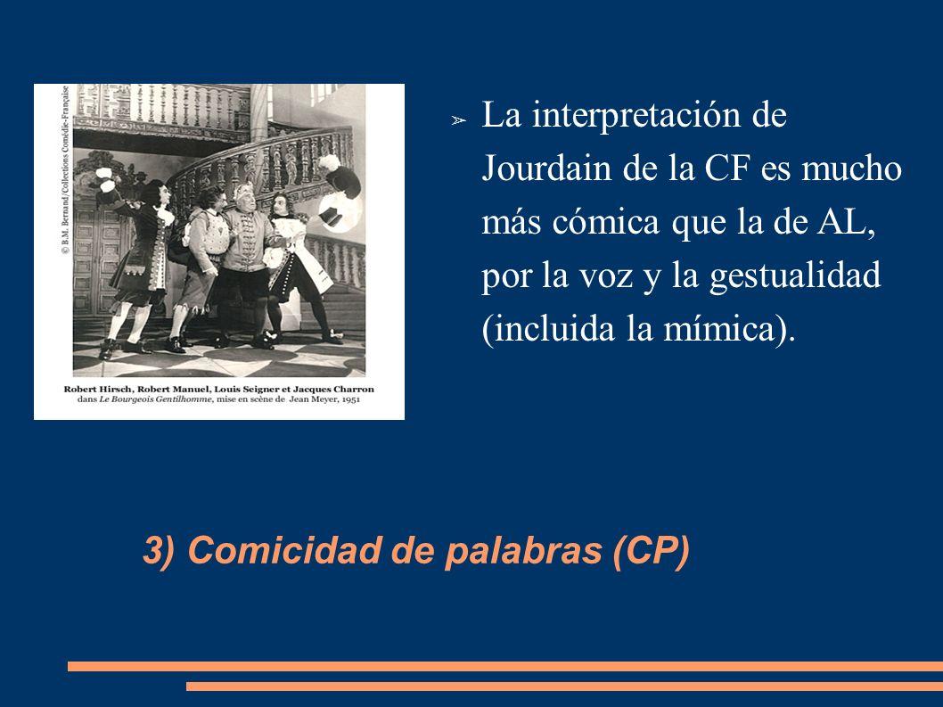 La interpretación de Jourdain de la CF es mucho más cómica que la de AL, por la voz y la gestualidad (incluida la mímica). 3) Comicidad de palabras (C