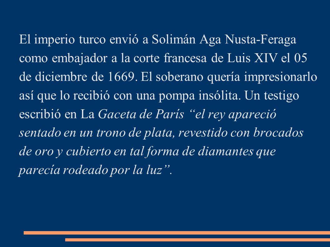 El imperio turco envió a Solimán Aga Nusta-Feraga como embajador a la corte francesa de Luis XIV el 05 de diciembre de 1669. El soberano quería impres