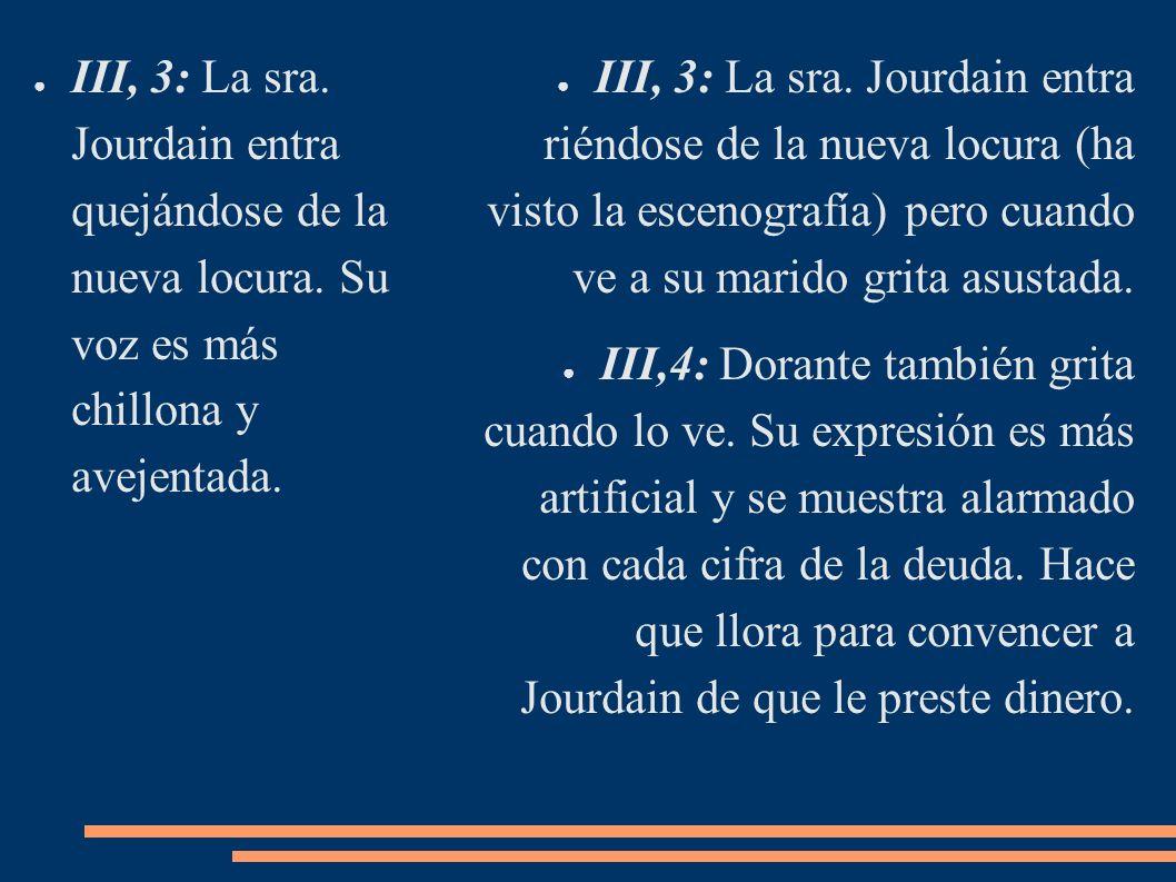 III, 3: La sra. Jourdain entra quejándose de la nueva locura. Su voz es más chillona y avejentada. III, 3: La sra. Jourdain entra riéndose de la nueva