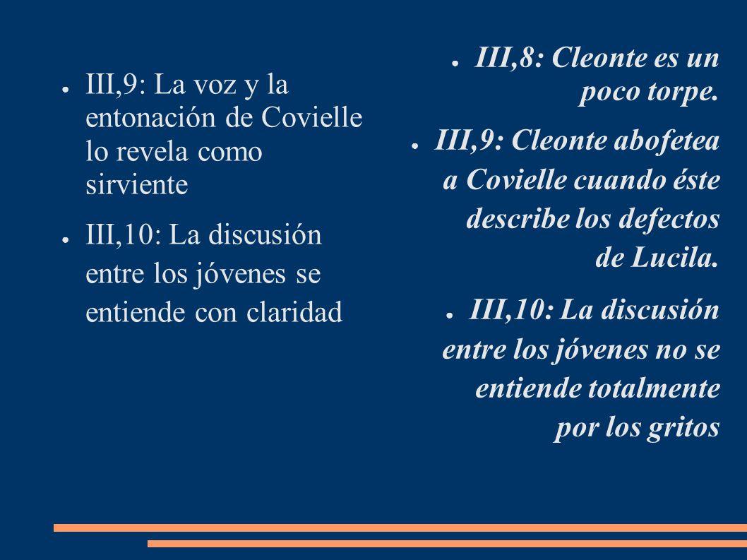 III,9: La voz y la entonación de Covielle lo revela como sirviente III,10: La discusión entre los jóvenes se entiende con claridad III,8: Cleonte es u