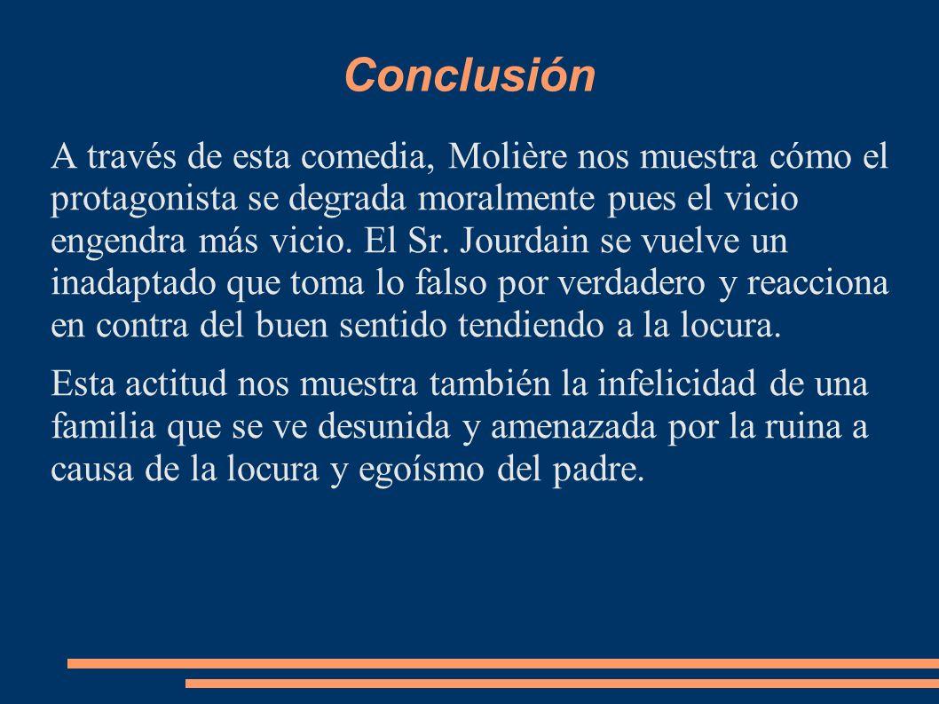 Conclusión A través de esta comedia, Molière nos muestra cómo el protagonista se degrada moralmente pues el vicio engendra más vicio. El Sr. Jourdain