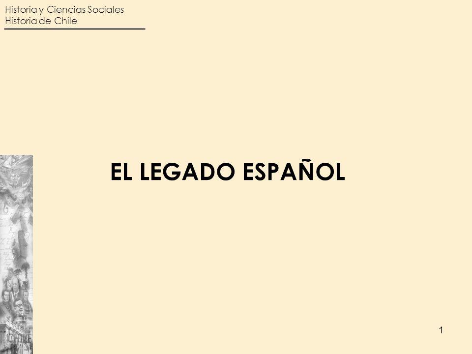Historia y Ciencias Sociales Historia de Chile 1 EL LEGADO ESPAÑOL