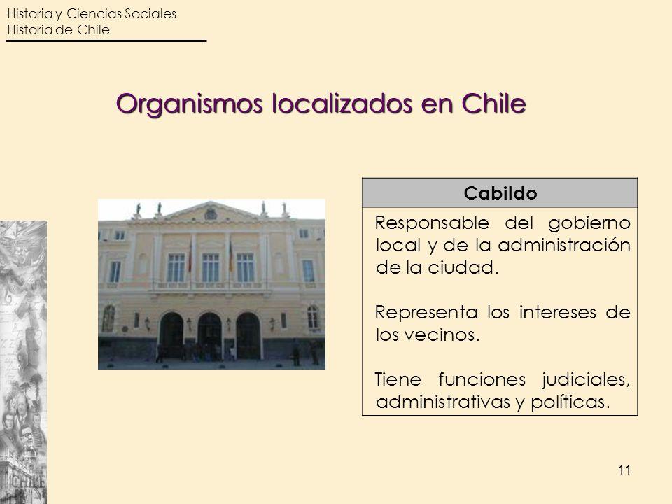 Historia y Ciencias Sociales Historia de Chile 11 Cabildo Responsable del gobierno local y de la administración de la ciudad. Representa los intereses