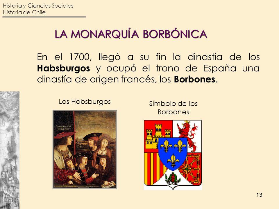 Historia y Ciencias Sociales Historia de Chile 13 En el 1700, llegó a su fin la dinastía de los Habsburgos y ocupó el trono de España una dinastía de