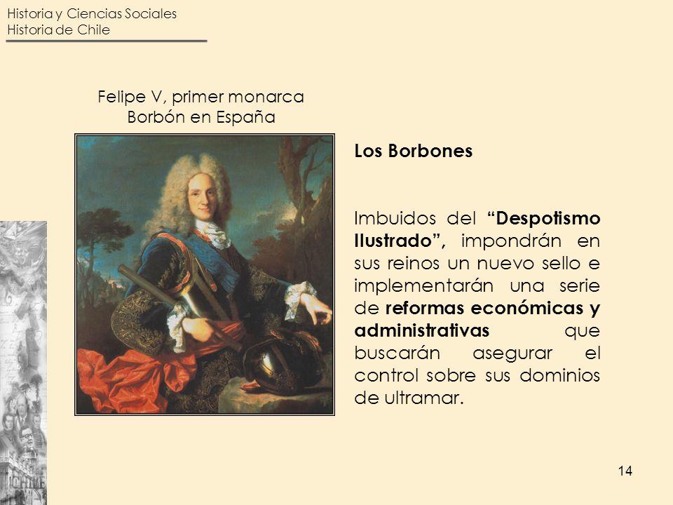 Historia y Ciencias Sociales Historia de Chile 14 Felipe V, primer monarca Borbón en España Los Borbones Imbuidos del Despotismo Ilustrado, impondrán