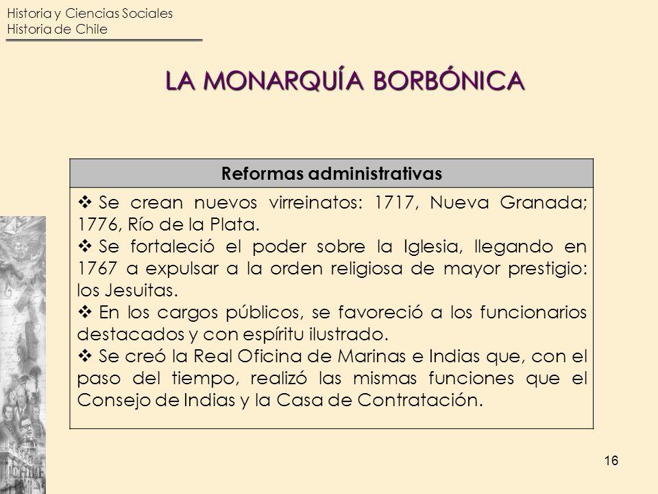 Historia y Ciencias Sociales Historia de Chile 16 Reformas administrativas Se crean nuevos virreinatos: 1717, Nueva Granada; 1776, Río de la Plata. Se