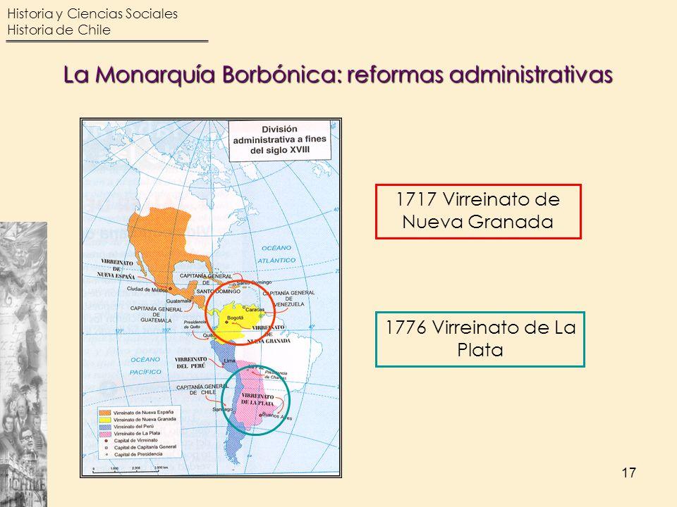 Historia y Ciencias Sociales Historia de Chile 17 La Monarquía Borbónica: reformas administrativas 1717 Virreinato de Nueva Granada 1776 Virreinato de