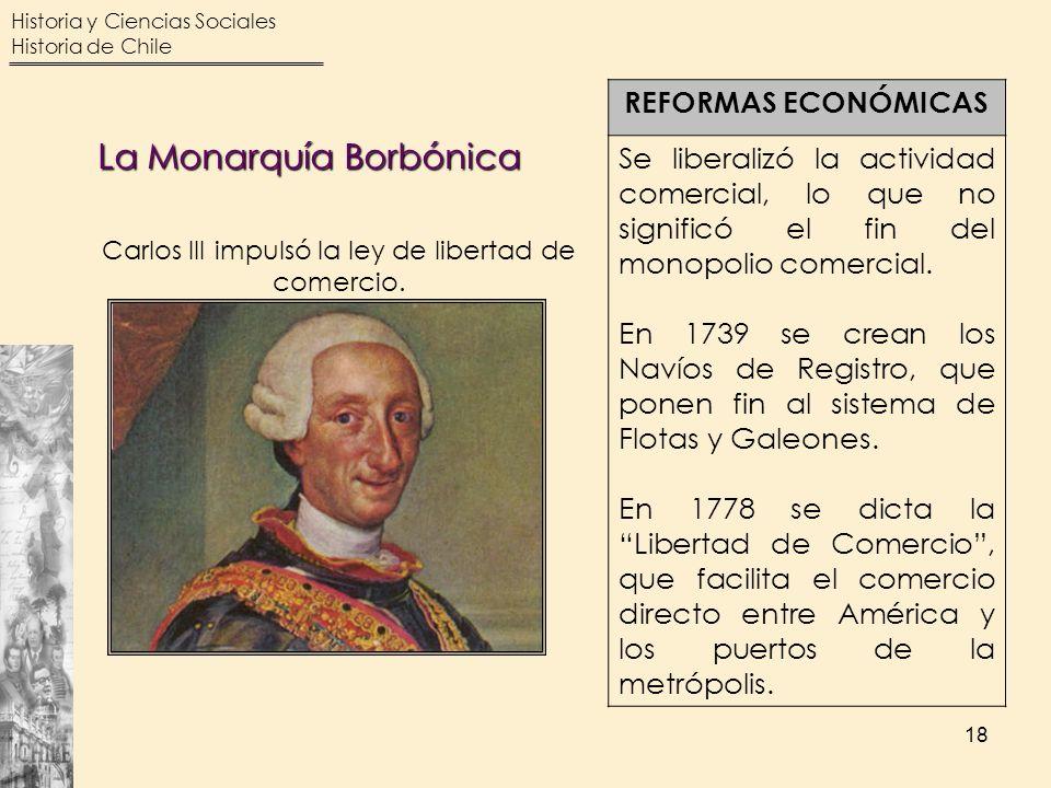 Historia y Ciencias Sociales Historia de Chile 18 REFORMAS ECONÓMICAS Se liberalizó la actividad comercial, lo que no significó el fin del monopolio c