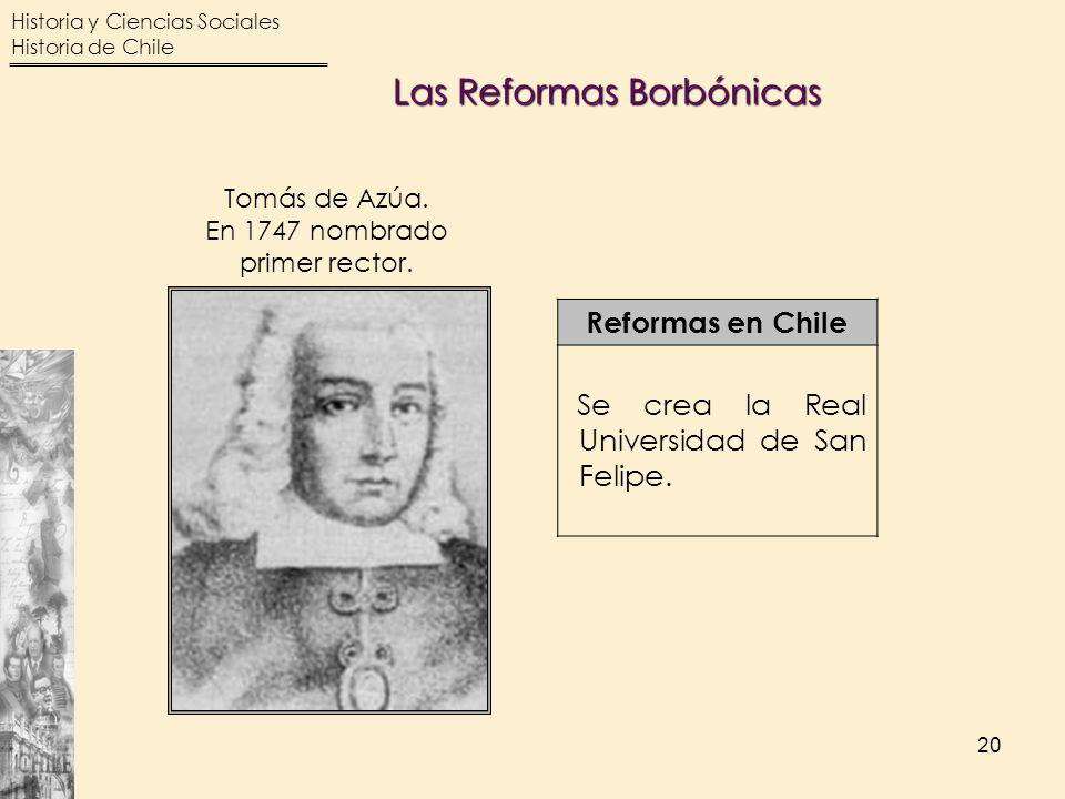 Historia y Ciencias Sociales Historia de Chile 20 Reformas en Chile Se crea la Real Universidad de San Felipe. Tomás de Azúa. En 1747 nombrado primer