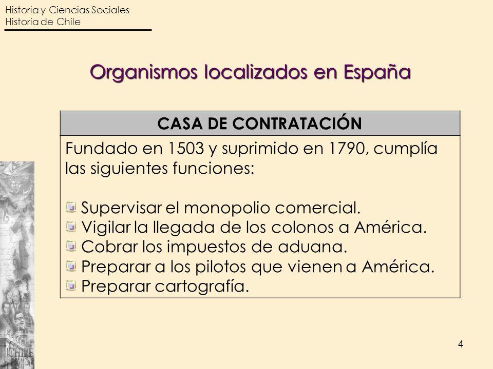 Historia y Ciencias Sociales Historia de Chile 4 CASA DE CONTRATACIÓN Fundado en 1503 y suprimido en 1790, cumplía las siguientes funciones: Supervisa