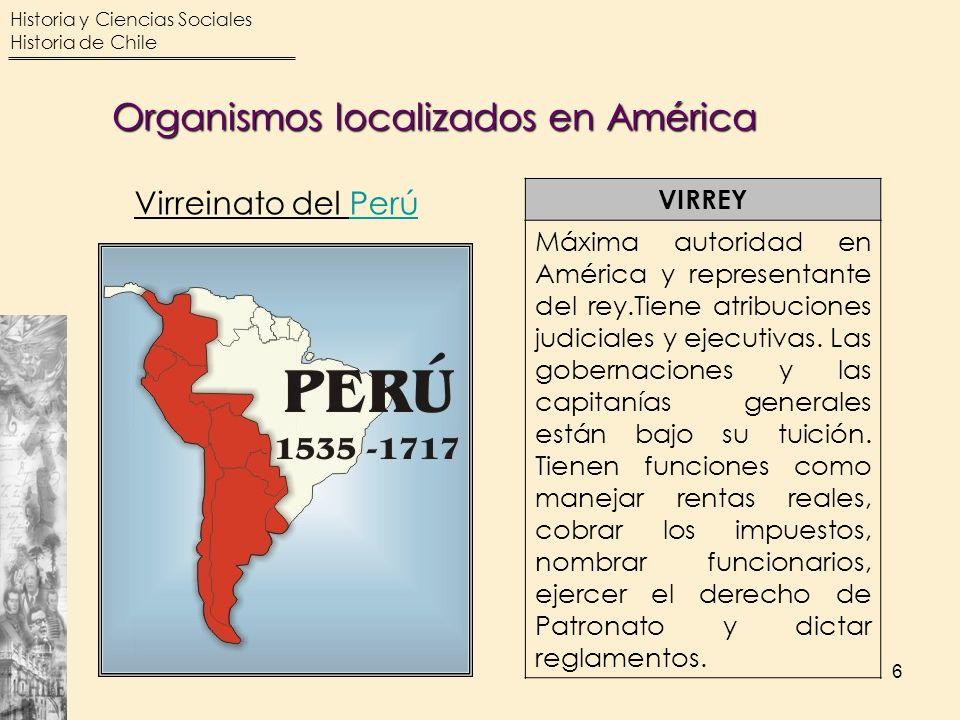 Historia y Ciencias Sociales Historia de Chile 6 Organismos localizados en América VIRREY Máxima autoridad en América y representante del rey.Tiene at
