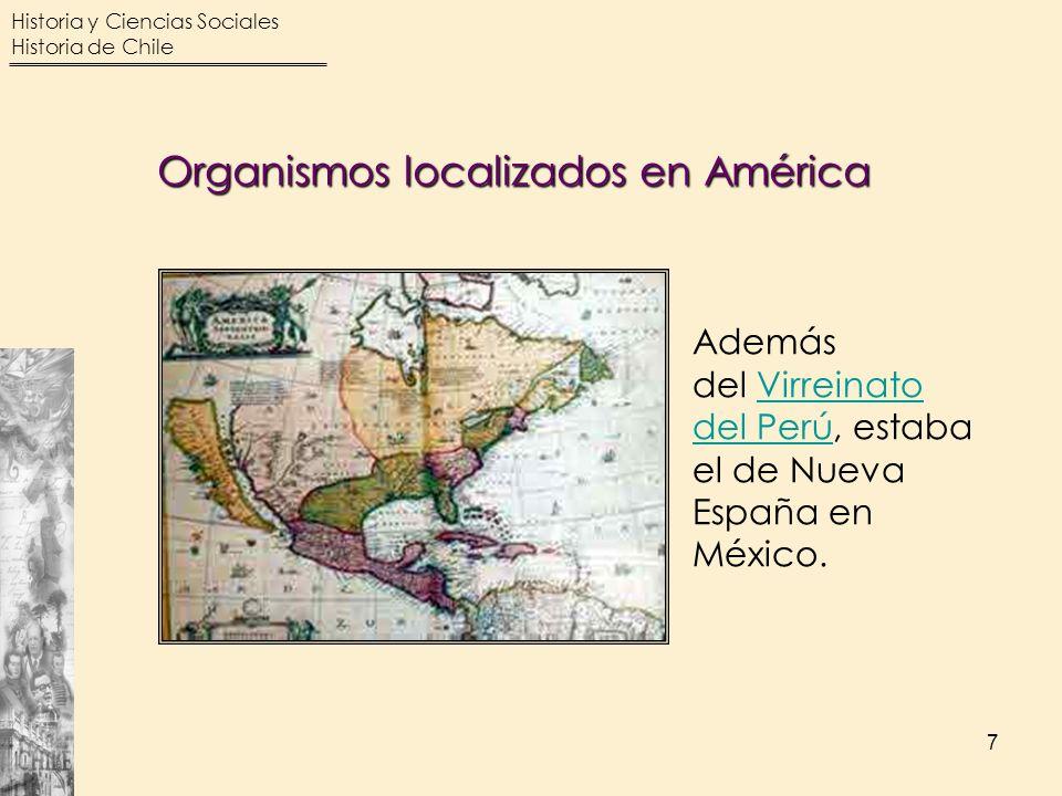 Historia y Ciencias Sociales Historia de Chile 7 Organismos localizados en América Además del Virreinato del Perú, estaba el de Nueva España en México