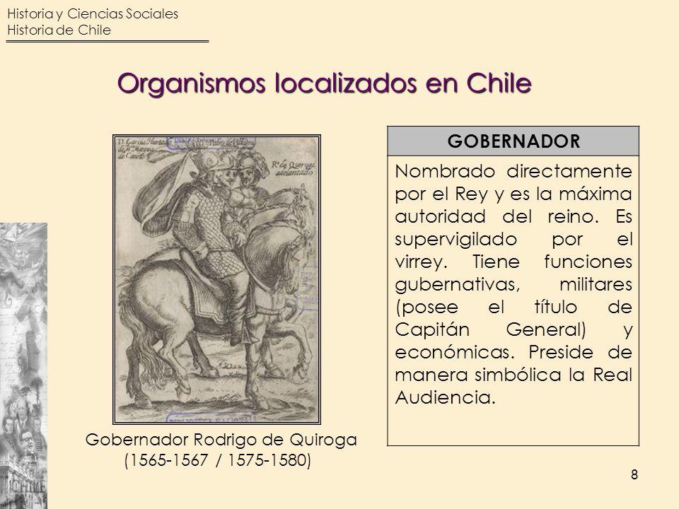 Historia y Ciencias Sociales Historia de Chile 8 GOBERNADOR Nombrado directamente por el Rey y es la máxima autoridad del reino. Es supervigilado por
