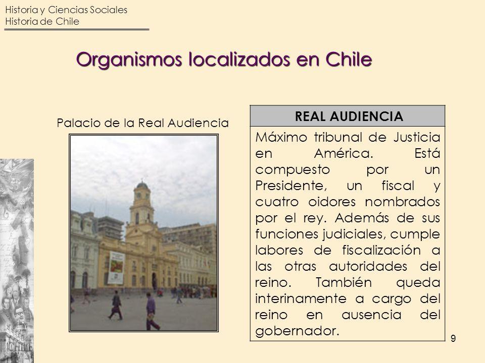 Historia y Ciencias Sociales Historia de Chile 9 REAL AUDIENCIA Máximo tribunal de Justicia en América. Está compuesto por un Presidente, un fiscal y
