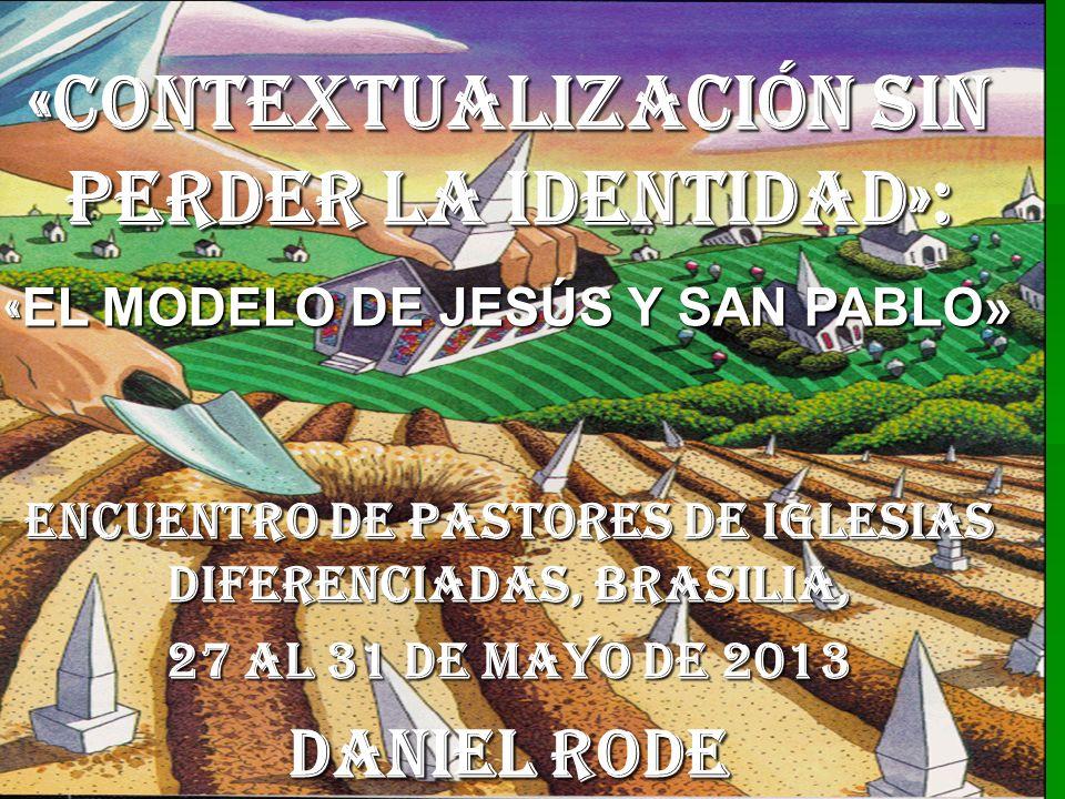 «CONTEXTUALIZACIÓN SIN PERDER LA IDENTIDAD»: « EL MODELO DE JESÚS Y SAN PABLO» ENCUENTRO DE PASTORES DE IGLESIAS DIFERENCIADAS, BRASILIA, 27 AL 31 DE