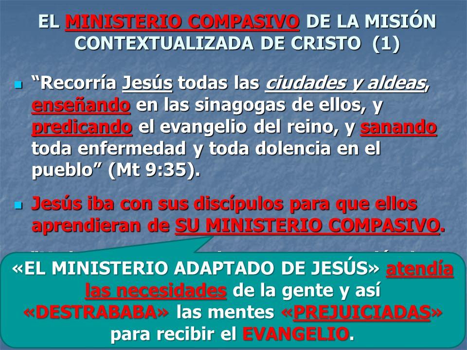 EL MINISTERIO COMPASIVO DE LA MISIÓN CONTEXTUALIZADA DE CRISTO (1) Recorría Jesús todas las ciudades y aldeas, enseñando en las sinagogas de ellos, y