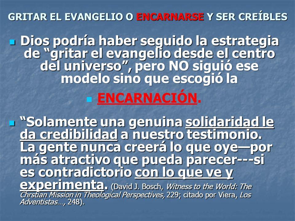 GRITAR EL EVANGELIO O ENCARNARSE Y SER CREÍBLES Dios podría haber seguido la estrategia de gritar el evangelio desde el centro del universo, pero NO s