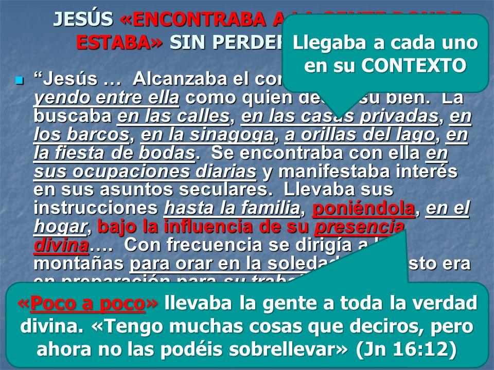 JESÚS «ENCONTRABA A LA GENTE DONDE ESTABA» SIN PERDER LA IDENTIDAD Jesús … Alcanzaba el corazón de la gente yendo entre ella como quien desea su bien.