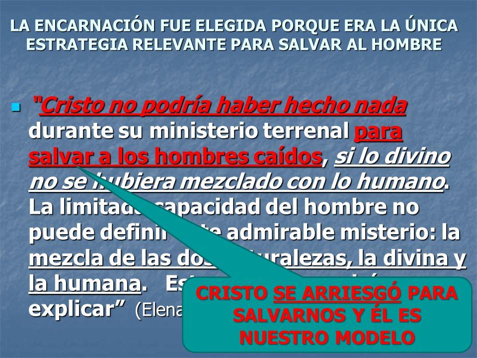 LA ENCARNACIÓN FUE ELEGIDA PORQUE ERA LA ÚNICA ESTRATEGIA RELEVANTE PARA SALVAR AL HOMBRE Cristo no podría haber hecho nada durante su ministerio terr