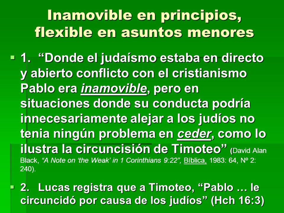 Inamovible en principios, flexible en asuntos menores 1.Donde el judaísmo estaba en directo y abierto conflicto con el cristianismo Pablo era inamovib