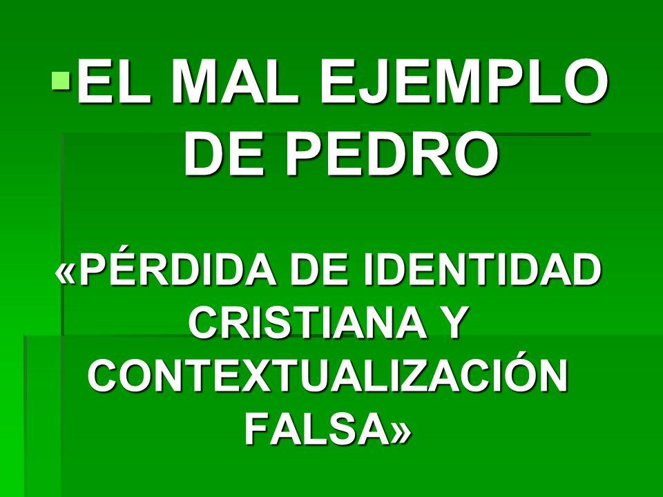 EL MAL EJEMPLO DE PEDRO EL MAL EJEMPLO DE PEDRO «PÉRDIDA DE IDENTIDAD CRISTIANA Y CONTEXTUALIZACIÓN FALSA»