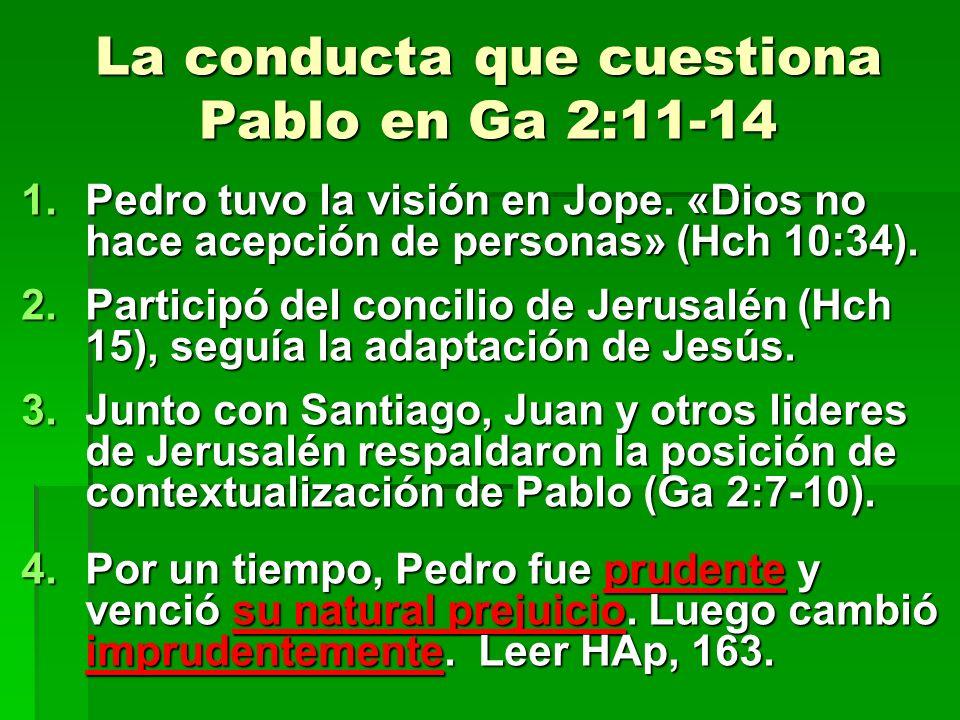 La conducta que cuestiona Pablo en Ga 2:11-14 1.Pedro tuvo la visión en Jope. «Dios no hace acepción de personas» (Hch 10:34). 2.Participó del concili