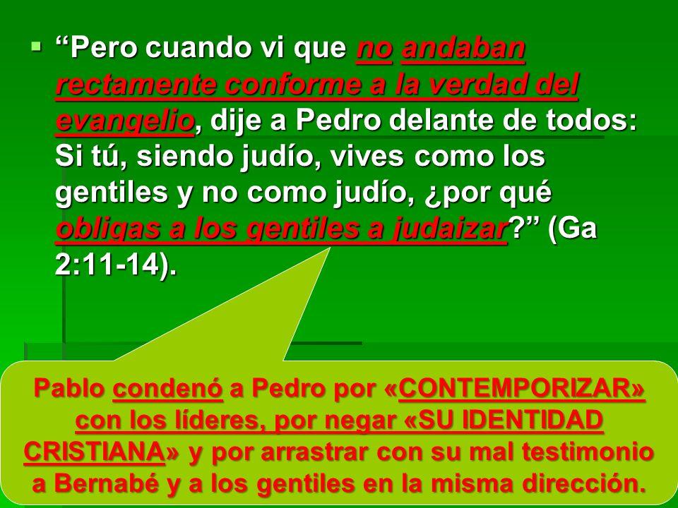 Pero cuando vi que no andaban rectamente conforme a la verdad del evangelio, dije a Pedro delante de todos: Si tú, siendo judío, vives como los gentil