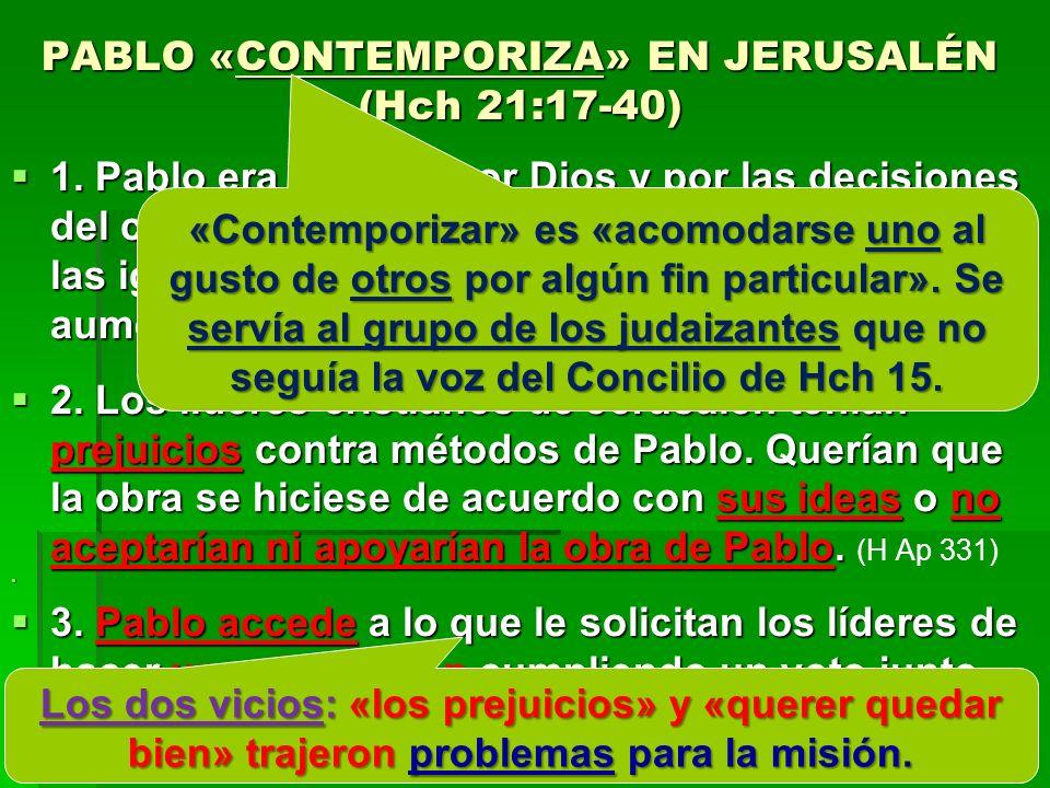PABLO «CONTEMPORIZA» EN JERUSALÉN (Hch 21:17-40) 1. Pablo era dirigido por Dios y por las decisiones del concilio del 49 de C (Hch 15). Como resultado
