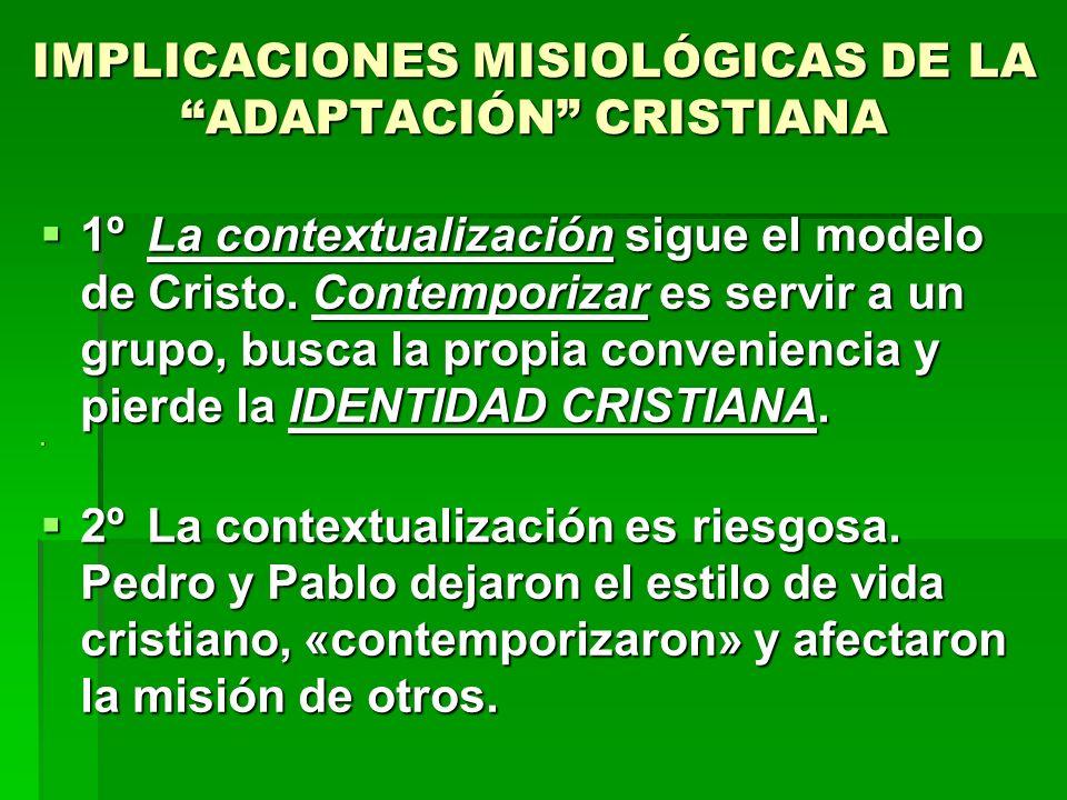 IMPLICACIONES MISIOLÓGICAS DE LA ADAPTACIÓN CRISTIANA 1ºLa contextualización sigue el modelo de Cristo. Contemporizar es servir a un grupo, busca la p