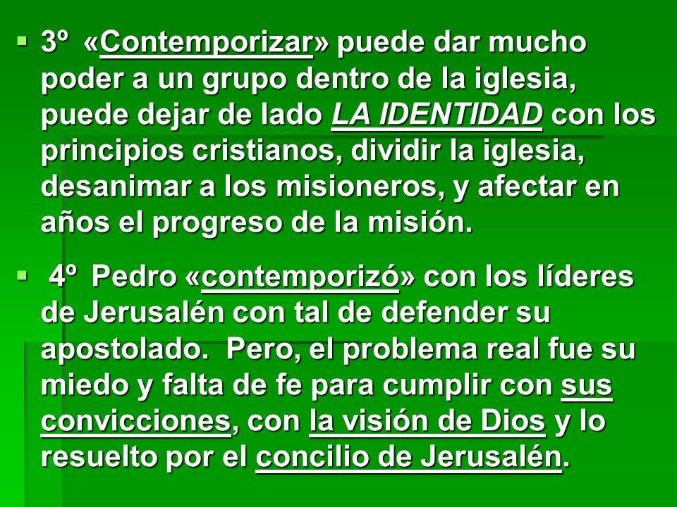 3º«Contemporizar» puede dar mucho poder a un grupo dentro de la iglesia, puede dejar de lado LA IDENTIDAD con los principios cristianos, dividir la ig