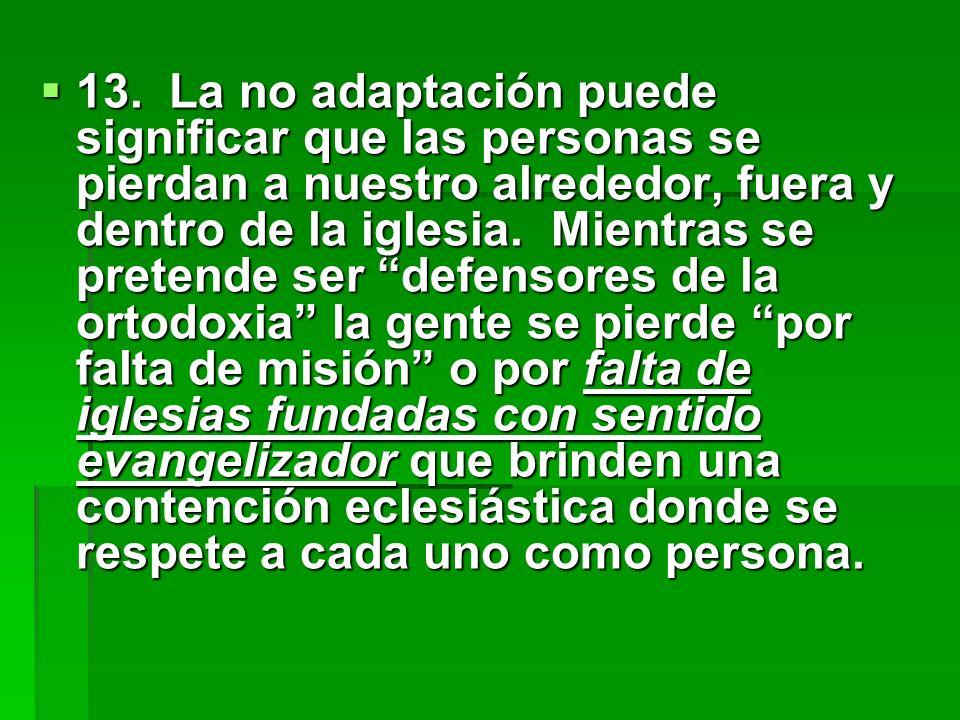 13. La no adaptación puede significar que las personas se pierdan a nuestro alrededor, fuera y dentro de la iglesia. Mientras se pretende ser defensor