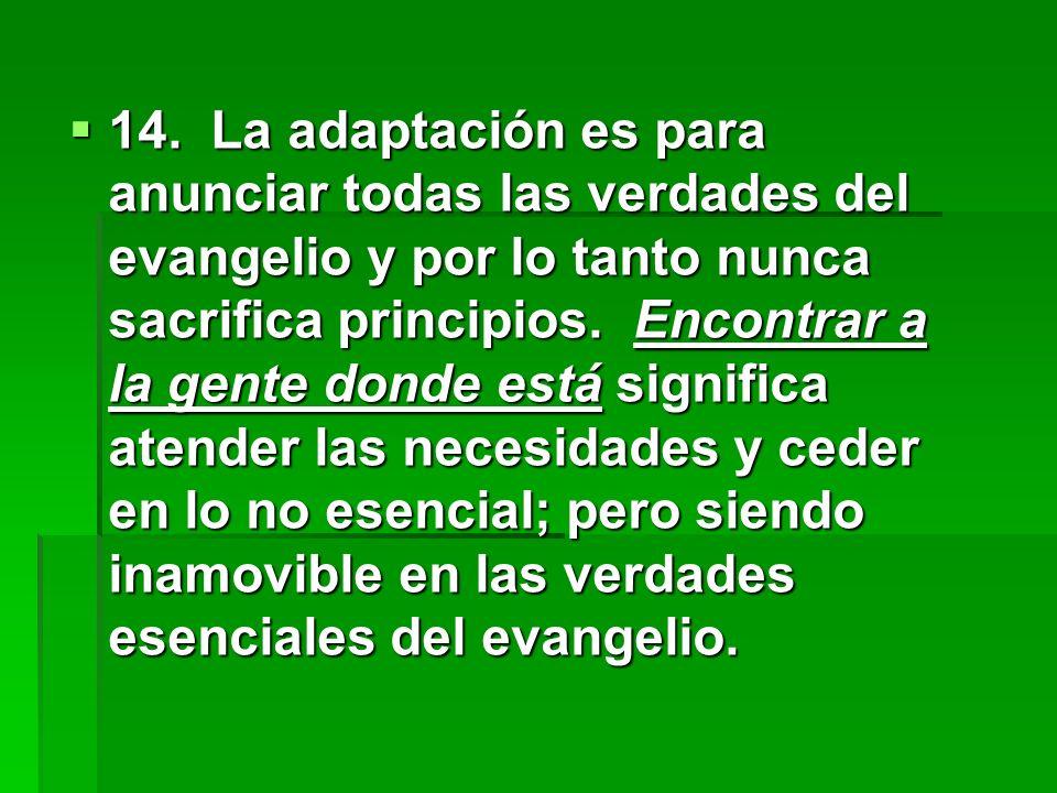 14. La adaptación es para anunciar todas las verdades del evangelio y por lo tanto nunca sacrifica principios. Encontrar a la gente donde está signifi