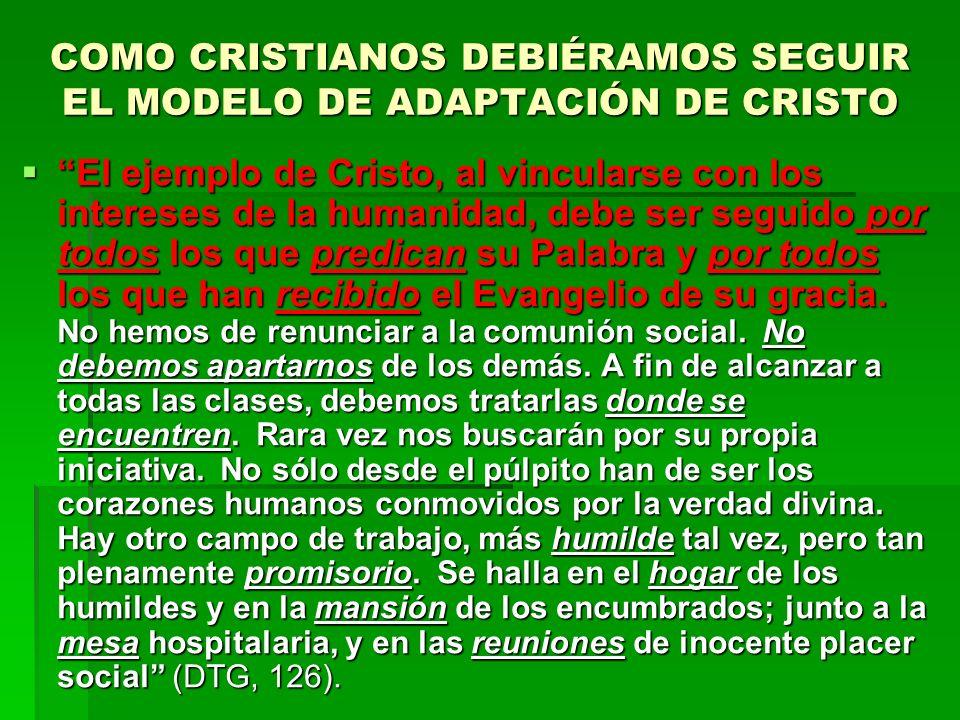 COMO CRISTIANOS DEBIÉRAMOS SEGUIR EL MODELO DE ADAPTACIÓN DE CRISTO El ejemplo de Cristo, al vincularse con los intereses de la humanidad, debe ser se