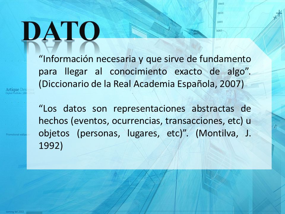 Información necesaria y que sirve de fundamento para llegar al conocimiento exacto de algo. (Diccionario de la Real Academia Española, 2007) Los datos